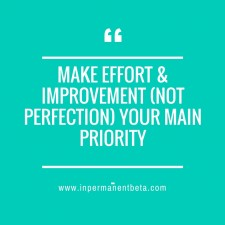 -Make effort & Improvement (not perfection) your main priority-Organize tomorrow today